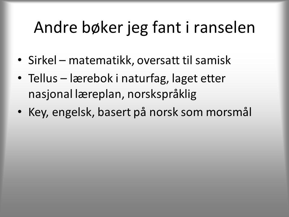 Andre bøker jeg fant i ranselen • Sirkel – matematikk, oversatt til samisk • Tellus – lærebok i naturfag, laget etter nasjonal læreplan, norskspråklig • Key, engelsk, basert på norsk som morsmål