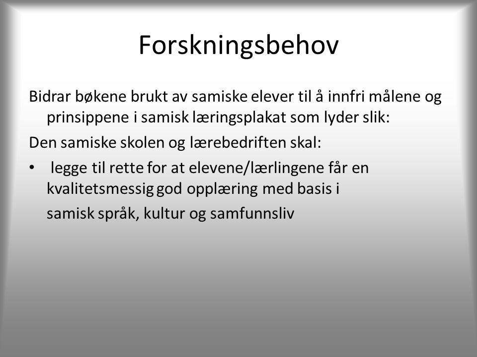 Forskningsbehov Bidrar bøkene brukt av samiske elever til å innfri målene og prinsippene i samisk læringsplakat som lyder slik: Den samiske skolen og lærebedriften skal: • legge til rette for at elevene/lærlingene får en kvalitetsmessig god opplæring med basis i samisk språk, kultur og samfunnsliv