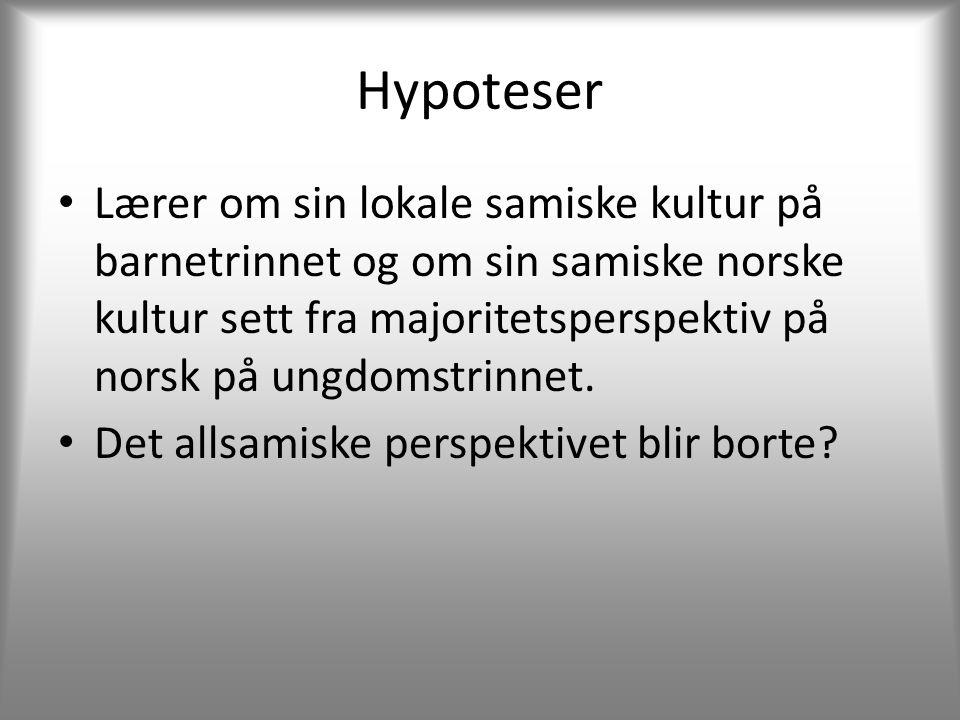 Hypoteser • Lærer om sin lokale samiske kultur på barnetrinnet og om sin samiske norske kultur sett fra majoritetsperspektiv på norsk på ungdomstrinnet.