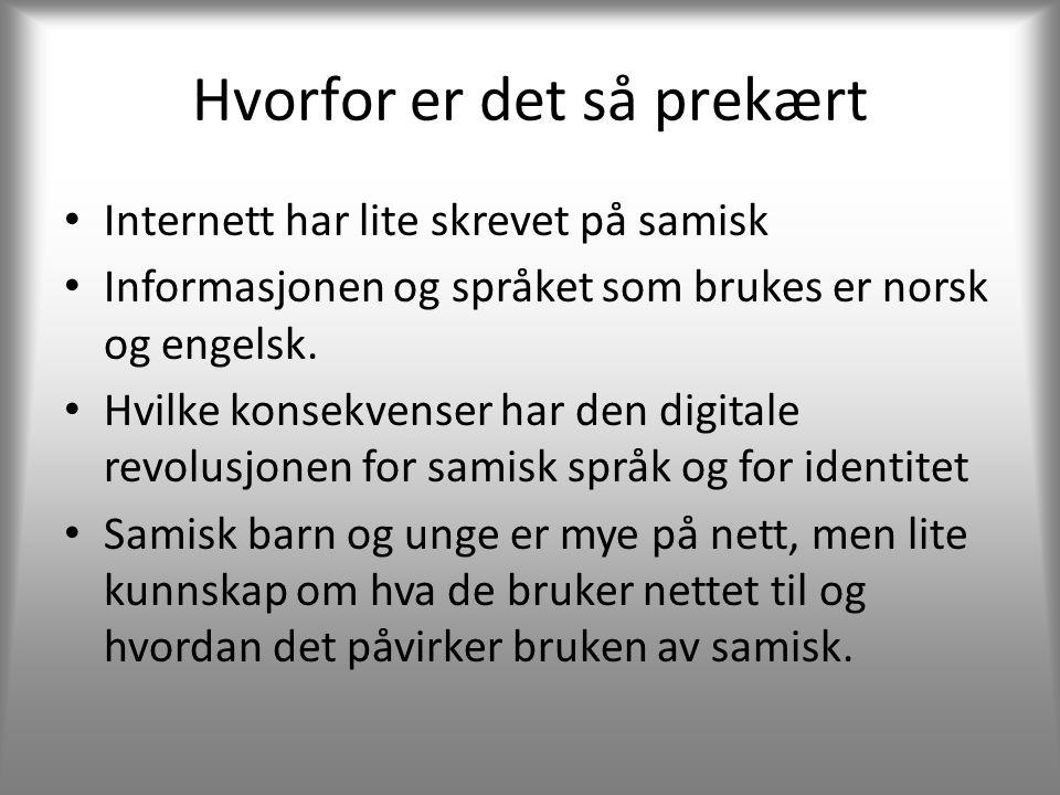 Hvorfor er det så prekært • Internett har lite skrevet på samisk • Informasjonen og språket som brukes er norsk og engelsk.
