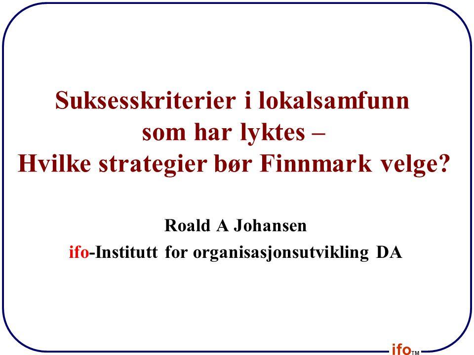 ifo TM Suksesskriterier i lokalsamfunn som har lyktes – Hvilke strategier bør Finnmark velge? Roald A Johansen ifo-Institutt for organisasjonsutviklin