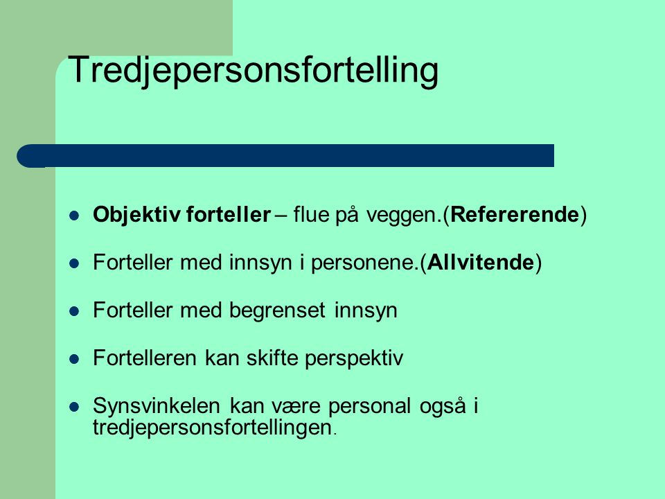 Tredjepersonsfortelling  Objektiv forteller – flue på veggen.(Refererende)  Forteller med innsyn i personene.(Allvitende)  Forteller med begrenset