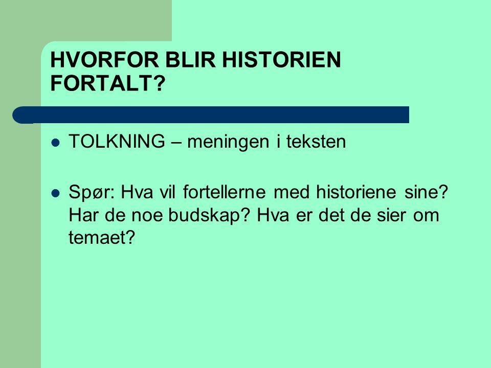 HVORFOR BLIR HISTORIEN FORTALT?  TOLKNING – meningen i teksten  Spør: Hva vil fortellerne med historiene sine? Har de noe budskap? Hva er det de sie