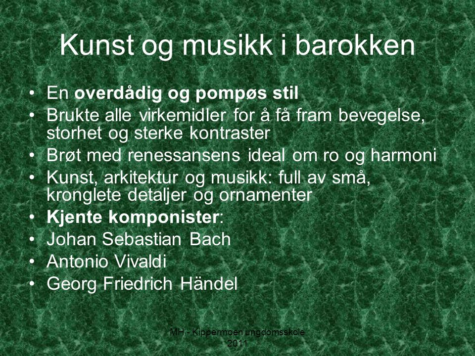 MH - Kippermoen ungdomsskole 2011 Kunst og musikk i barokken •En overdådig og pompøs stil •Brukte alle virkemidler for å få fram bevegelse, storhet og