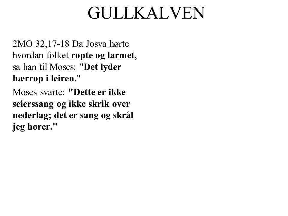 GULLKALVEN 2MO 32,17-18 Da Josva hørte hvordan folket ropte og larmet, sa han til Moses: