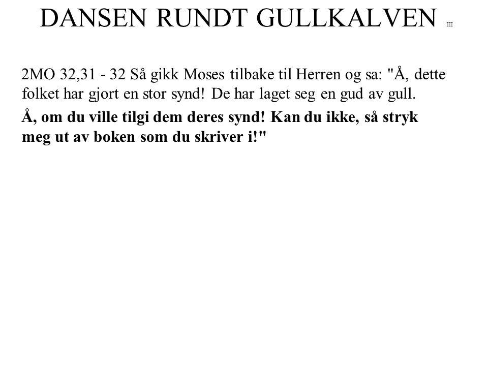 DANSEN RUNDT GULLKALVEN III 2MO 32,31 - 32 Så gikk Moses tilbake til Herren og sa: