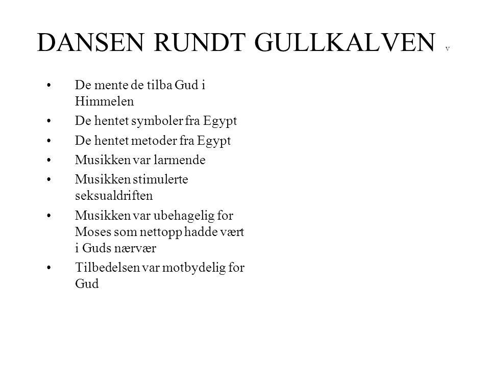 DANSEN RUNDT GULLKALVEN V •De mente de tilba Gud i Himmelen •De hentet symboler fra Egypt •De hentet metoder fra Egypt •Musikken var larmende •Musikke