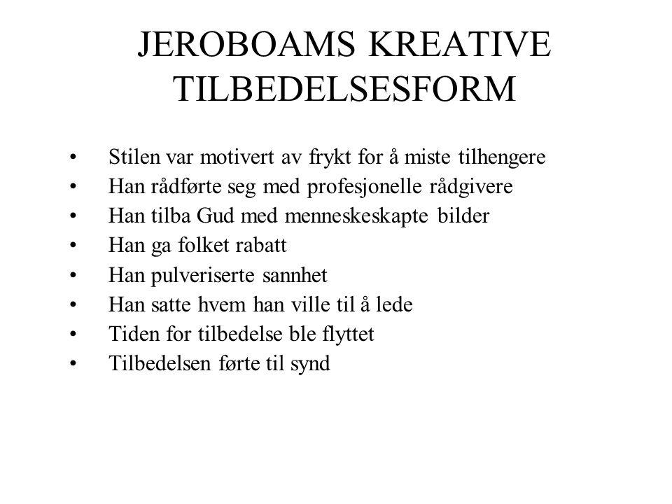 JEROBOAMS KREATIVE TILBEDELSESFORM •Stilen var motivert av frykt for å miste tilhengere •Han rådførte seg med profesjonelle rådgivere •Han tilba Gud m