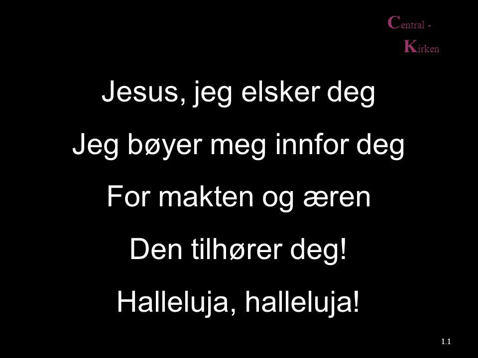 C entral - K irken Jesus, jeg elsker deg Jeg bøyer meg innfor deg For makten og æren Den tilhører deg! Halleluja, halleluja! 1.1