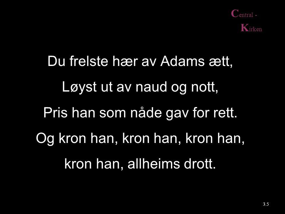 C entral - K irken 3.5 Du frelste hær av Adams ætt, Løyst ut av naud og nott, Pris han som nåde gav for rett. Og kron han, kron han, kron han, kron ha