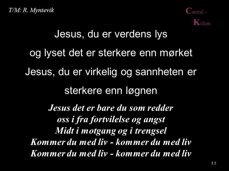 C entral - K irken Jesus, du er verdens lys og lyset det er sterkere enn mørket Jesus, du er virkelig og sannheten er sterkere enn løgnen Jesus det er bare du som redder oss i fra fortvilelse og angst Midt i motgang og i trengsel Kommer du med liv - kommer du med liv 1.5 T/M: R.