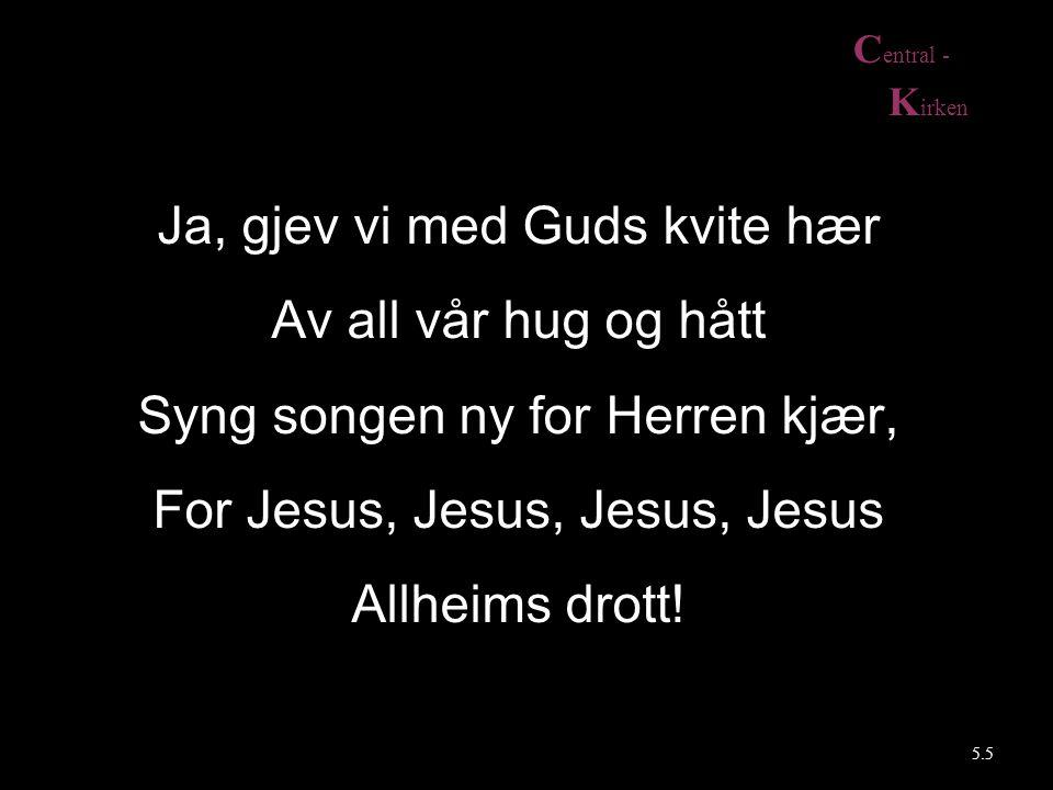 C entral - K irken 5.5 Ja, gjev vi med Guds kvite hær Av all vår hug og hått Syng songen ny for Herren kjær, For Jesus, Jesus, Jesus, Jesus Allheims drott!