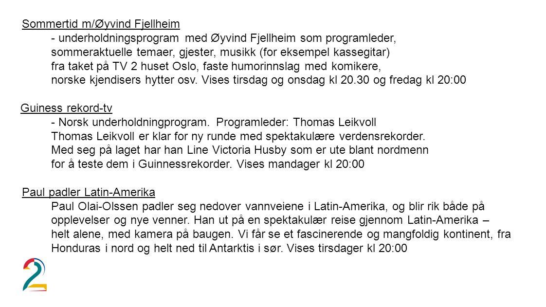 Sommertid m/Øyvind Fjellheim - underholdningsprogram med Øyvind Fjellheim som programleder, sommeraktuelle temaer, gjester, musikk (for eksempel kassegitar) fra taket på TV 2 huset Oslo, faste humorinnslag med komikere, norske kjendisers hytter osv.