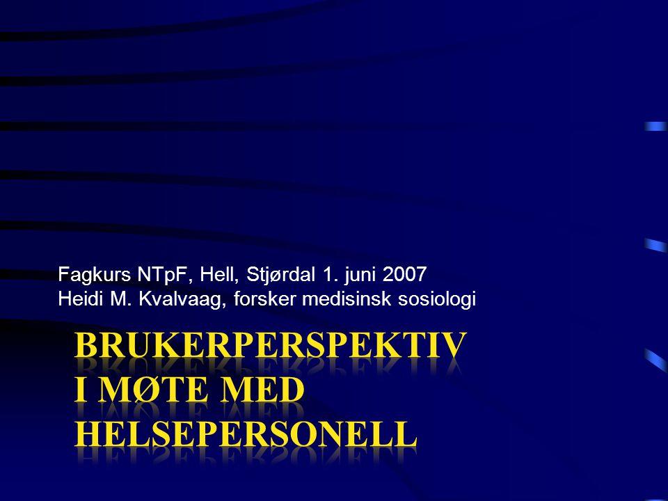 Fagkurs NTpF, Hell, Stjørdal 1. juni 2007 Heidi M. Kvalvaag, forsker medisinsk sosiologi