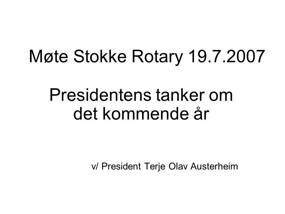 Møte Stokke Rotary 19.7.2007 Presidentens tanker om det kommende år v/ President Terje Olav Austerheim