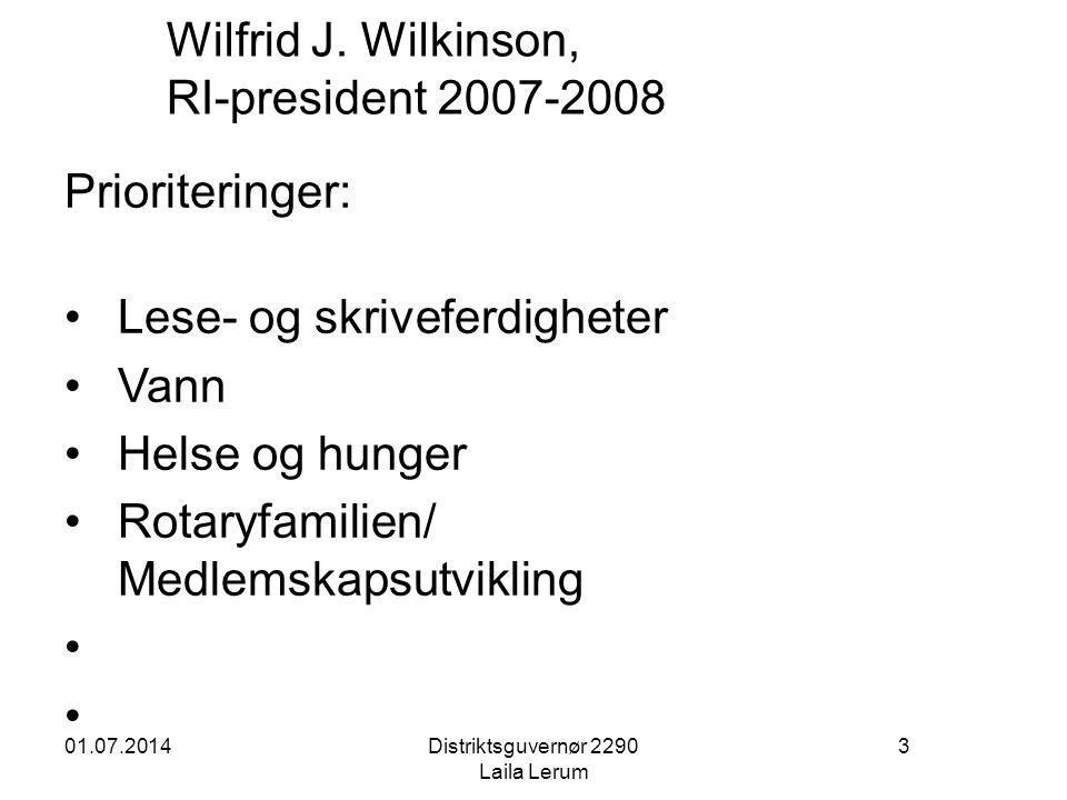 01.07.2014Distriktsguvernør 2290 Laila Lerum 3 Wilfrid J. Wilkinson, RI-president 2007-2008 Prioriteringer: • Lese- og skriveferdigheter • Vann • Hels