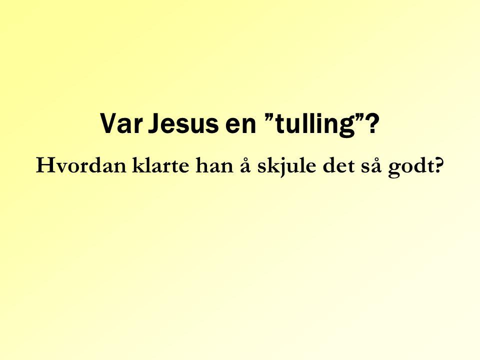 """Var Jesus en """"tulling""""? Hvordan klarte han å skjule det så godt?"""