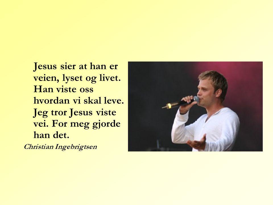 Jesus sier at han er veien, lyset og livet. Han viste oss hvordan vi skal leve. Jeg tror Jesus viste vei. For meg gjorde han det. Christian Ingebrigts