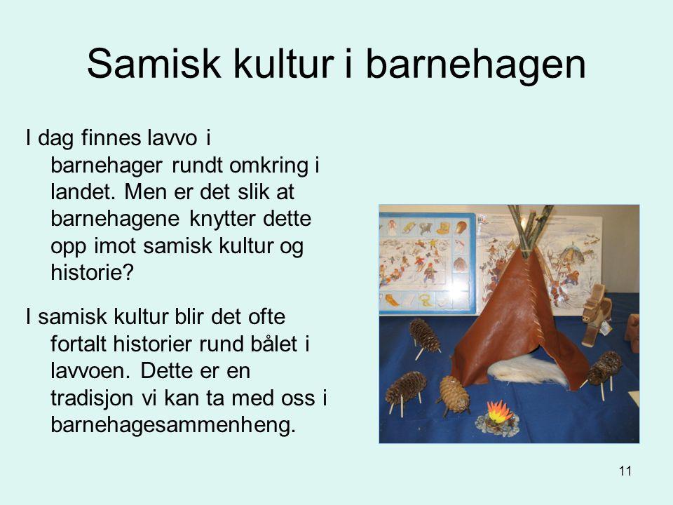 11 Samisk kultur i barnehagen I dag finnes lavvo i barnehager rundt omkring i landet. Men er det slik at barnehagene knytter dette opp imot samisk kul