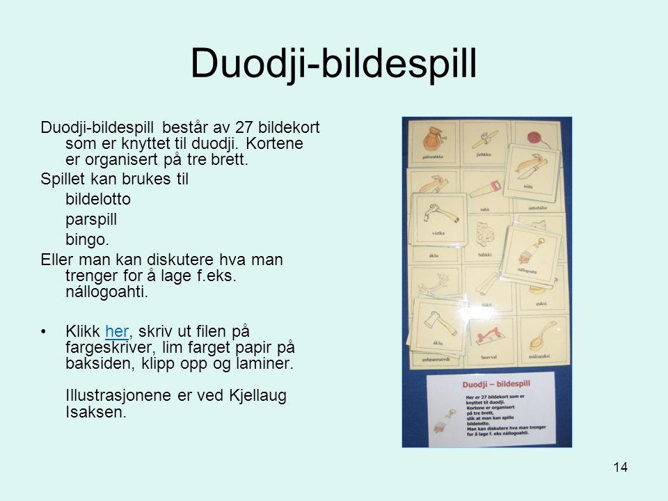 14 Duodji-bildespill Duodji-bildespill består av 27 bildekort som er knyttet til duodji. Kortene er organisert på tre brett. Spillet kan brukes til bi