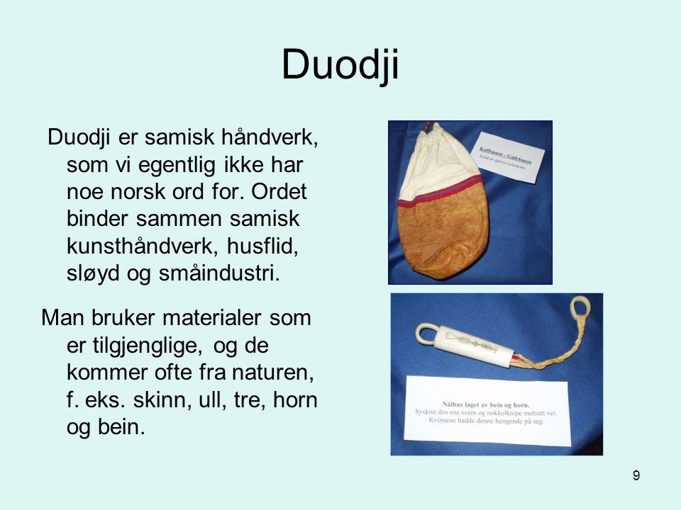 9 Duodji Duodji er samisk håndverk, som vi egentlig ikke har noe norsk ord for. Ordet binder sammen samisk kunsthåndverk, husflid, sløyd og småindustr