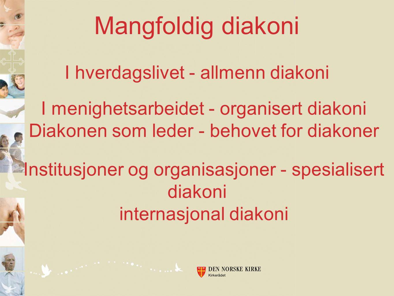 Mangfoldig diakoni I hverdagslivet - allmenn diakoni I menighetsarbeidet - organisert diakoni Diakonen som leder - behovet for diakoner Institusjoner og organisasjoner - spesialisert diakoni internasjonal diakoni