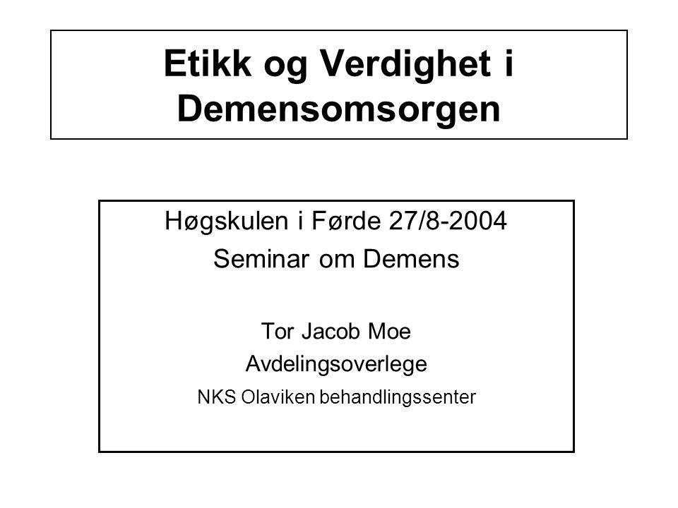 Etikk og Verdighet i Demensomsorgen Høgskulen i Førde 27/8-2004 Seminar om Demens Tor Jacob Moe Avdelingsoverlege NKS Olaviken behandlingssenter