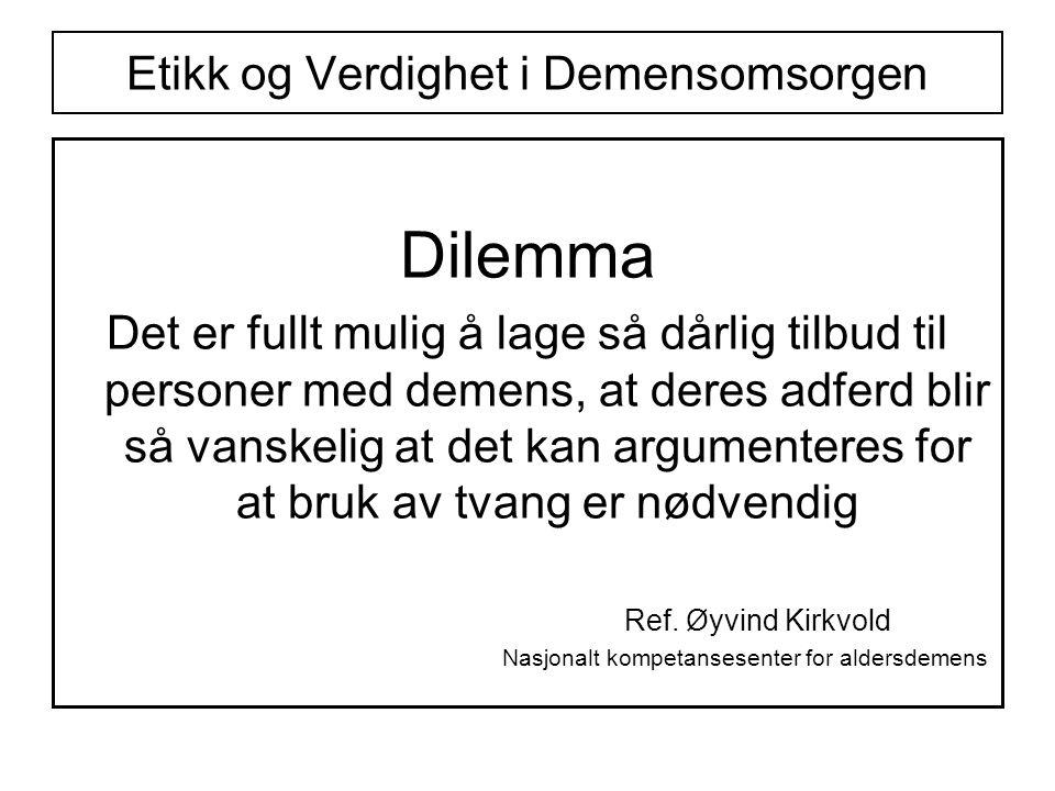 Etikk og Verdighet i Demensomsorgen Dilemma Det er fullt mulig å lage så dårlig tilbud til personer med demens, at deres adferd blir så vanskelig at det kan argumenteres for at bruk av tvang er nødvendig Ref.