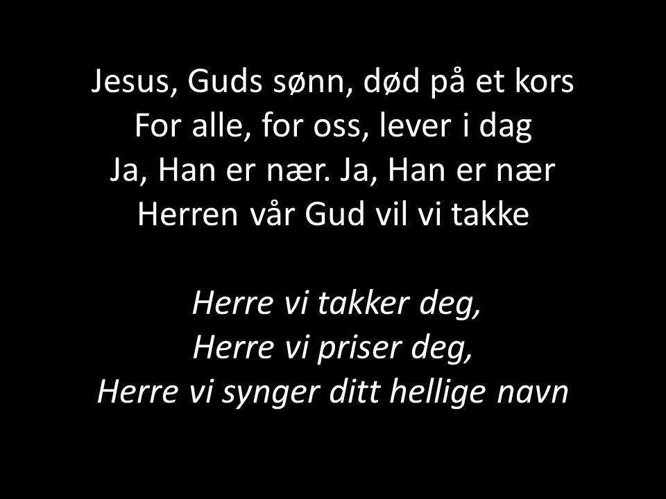 Jesus, Guds sønn, død på et kors For alle, for oss, lever i dag Ja, Han er nær. Ja, Han er nær Herren vår Gud vil vi takke Herre vi takker deg, Herre