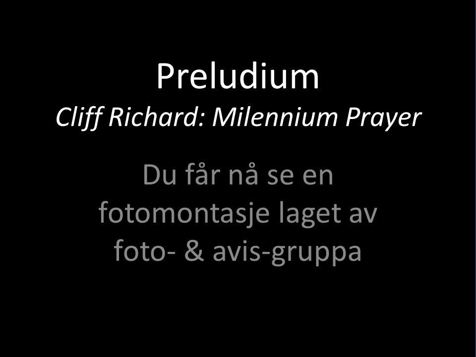 Preludium Cliff Richard: Milennium Prayer Du får nå se en fotomontasje laget av foto- & avis-gruppa