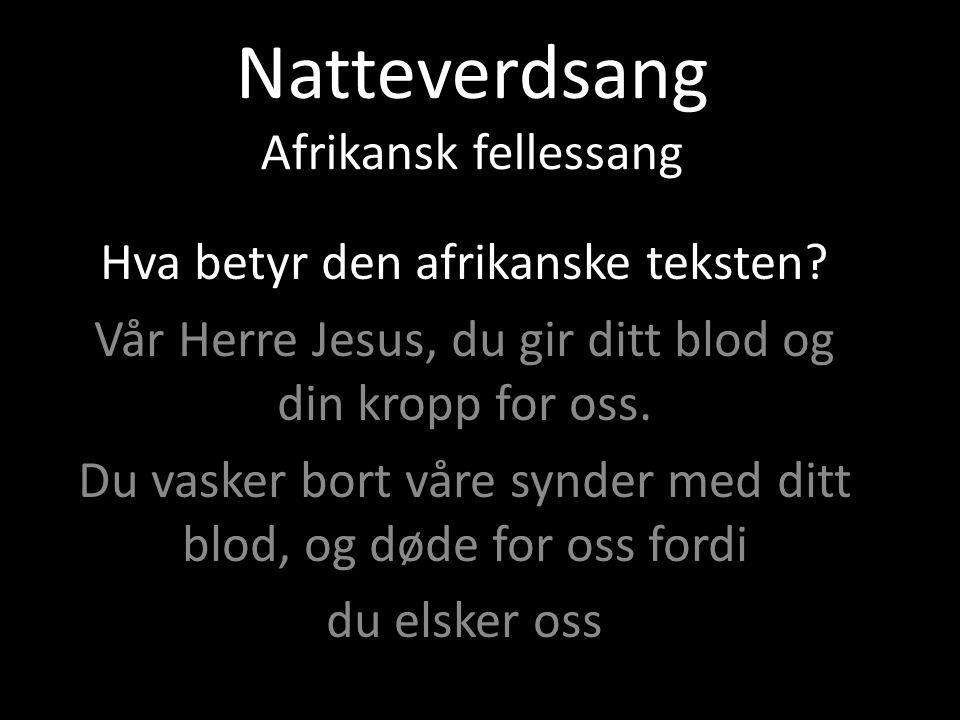 Natteverdsang Afrikansk fellessang Hva betyr den afrikanske teksten? Vår Herre Jesus, du gir ditt blod og din kropp for oss. Du vasker bort våre synde