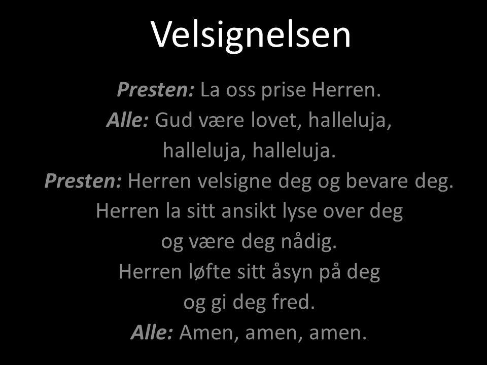 Velsignelsen Presten: La oss prise Herren. Alle: Gud være lovet, halleluja, halleluja, halleluja. Presten: Herren velsigne deg og bevare deg. Herren l