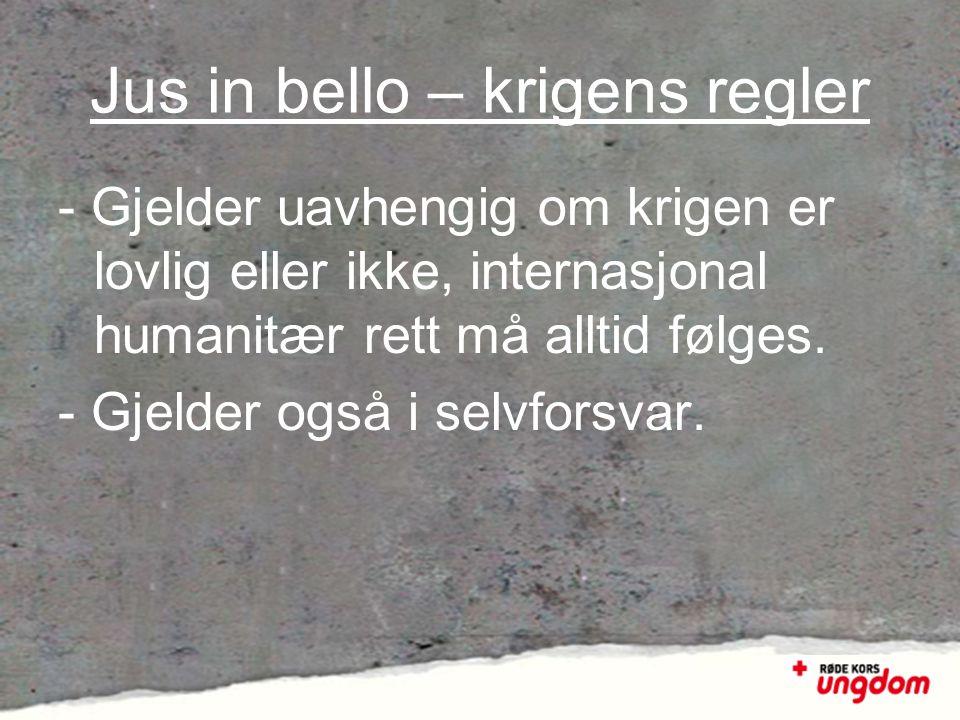 Jus in bello – krigens regler - Gjelder uavhengig om krigen er lovlig eller ikke, internasjonal humanitær rett må alltid følges. - Gjelder også i selv