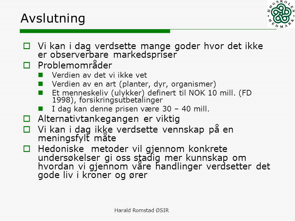 Harald Romstad ØSIR Avslutning  Vi kan i dag verdsette mange goder hvor det ikke er observerbare markedspriser  Problemområder  Verdien av det vi ikke vet  Verdien av en art (planter, dyr, organismer)  Et menneskeliv (ulykker) definert til NOK 10 mill.