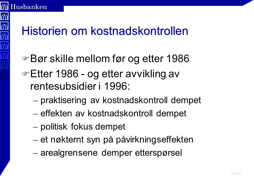 Side 12 Husbanken Historien om kostnadskontrollen F Bør skille mellom før og etter 1986 F Etter 1986 - og etter avvikling av rentesubsidier i 1996: –