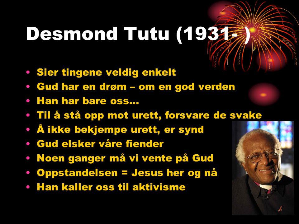 Desmond Tutu (1931- ) •Sier tingene veldig enkelt •Gud har en drøm – om en god verden •Han har bare oss… •Til å stå opp mot urett, forsvare de svake •Å ikke bekjempe urett, er synd •Gud elsker våre fiender •Noen ganger må vi vente på Gud •Oppstandelsen = Jesus her og nå •Han kaller oss til aktivisme