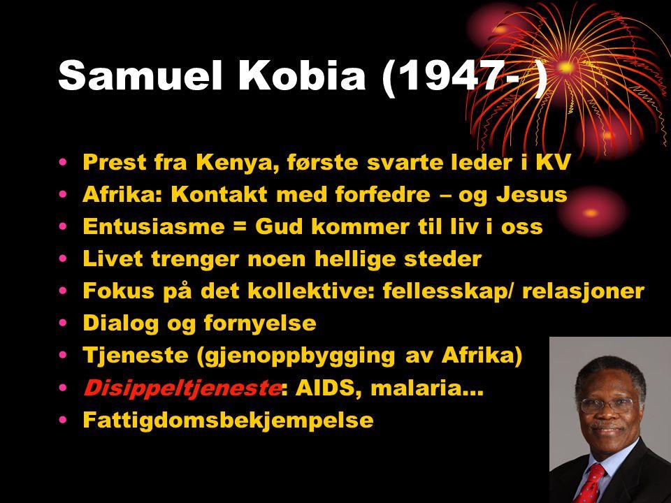 Samuel Kobia (1947- ) •Prest fra Kenya, første svarte leder i KV •Afrika: Kontakt med forfedre – og Jesus •Entusiasme = Gud kommer til liv i oss •Livet trenger noen hellige steder •Fokus på det kollektive: fellesskap/ relasjoner •Dialog og fornyelse •Tjeneste (gjenoppbygging av Afrika) •Disippeltjeneste: AIDS, malaria… •Fattigdomsbekjempelse