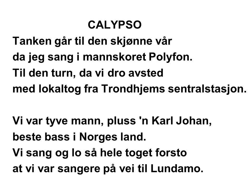 CALYPSO Tanken går til den skjønne vår da jeg sang i mannskoret Polyfon. Til den turn' da vi dro avsted med lokaltog fra Trondhjems sentralstasjon. Vi