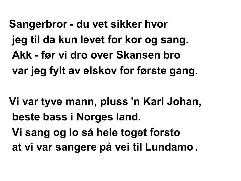 Sangerbror - du vet sikker hvor jeg til da kun levet for kor og sang. Akk - før vi dro over Skansen bro var jeg fylt av elskov for første gang. Vi var