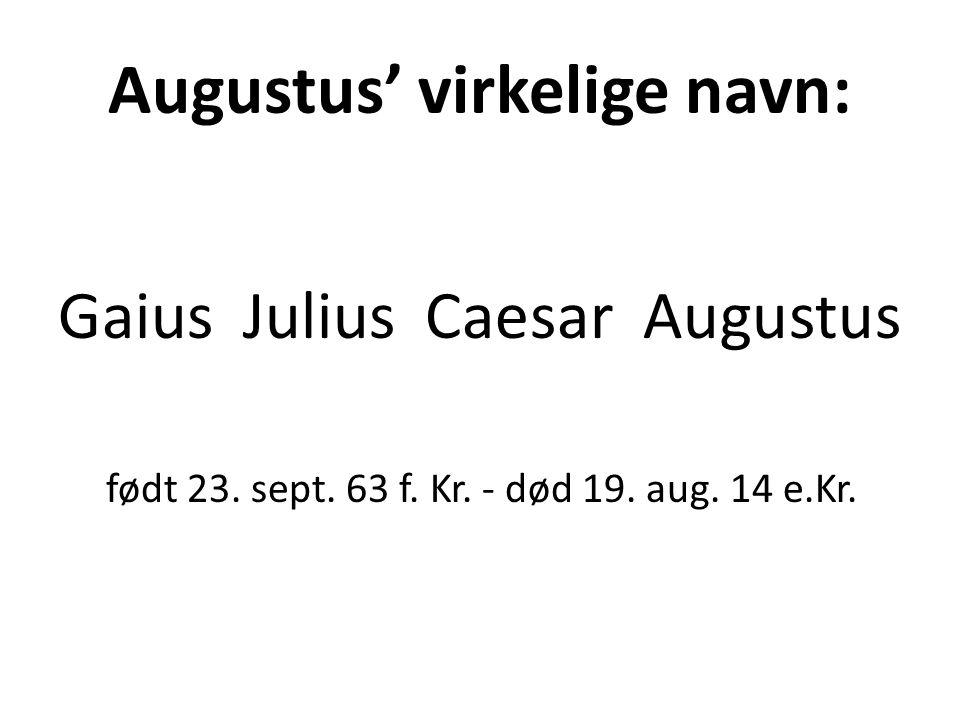 Augustus' virkelige navn: Gaius Julius Caesar Augustus født 23. sept. 63 f. Kr. - død 19. aug. 14 e.Kr.