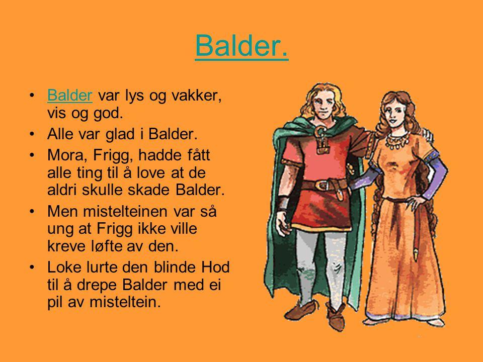 Balder. •Balder var lys og vakker, vis og god.Balder •Alle var glad i Balder. •Mora, Frigg, hadde fått alle ting til å love at de aldri skulle skade B