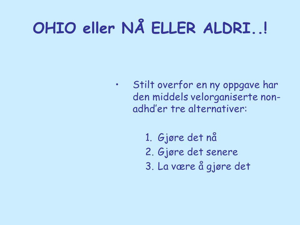 OHIO eller NÅ ELLER ALDRI..! •Stilt overfor en ny oppgave har den middels velorganiserte non- adhd'er tre alternativer: 1.Gjøre det nå 2.Gjøre det sen