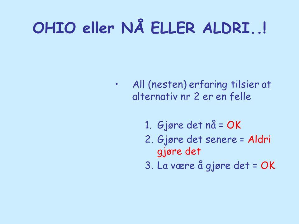 OHIO eller NÅ ELLER ALDRI..! •All (nesten) erfaring tilsier at alternativ nr 2 er en felle 1.Gjøre det nå = OK 2.Gjøre det senere = Aldri gjøre det 3.