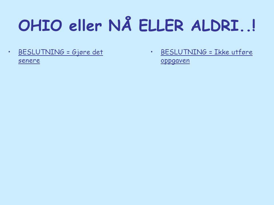 OHIO eller NÅ ELLER ALDRI..! •BESLUTNING = Gjøre det senere •BESLUTNING = Ikke utføre oppgaven
