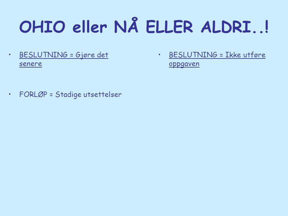 OHIO eller NÅ ELLER ALDRI..! •BESLUTNING = Gjøre det senere •FORLØP = Stadige utsettelser •BESLUTNING = Ikke utføre oppgaven