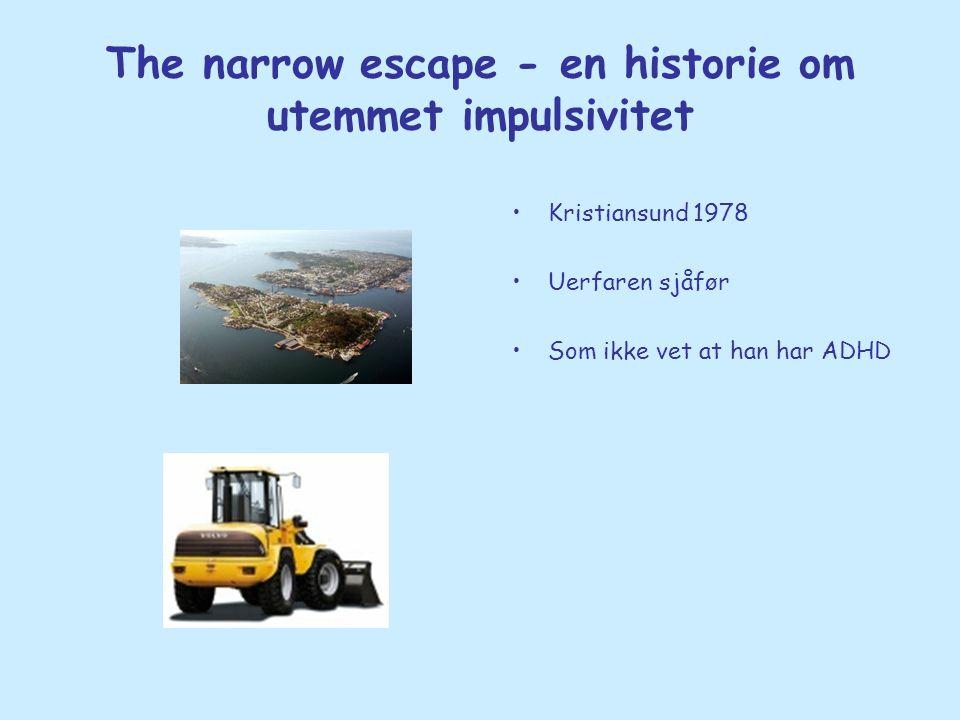The narrow escape - en historie om utemmet impulsivitet •Kristiansund 1978 •Uerfaren sjåfør •Som ikke vet at han har ADHD