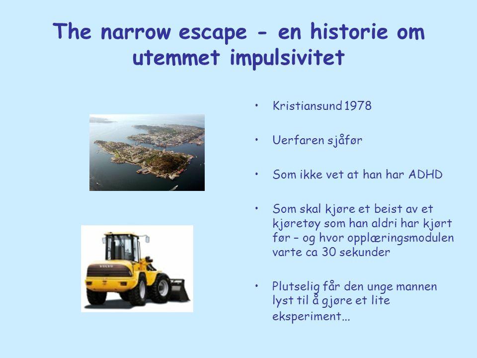 The narrow escape - en historie om utemmet impulsivitet •Kristiansund 1978 •Uerfaren sjåfør •Som ikke vet at han har ADHD •Som skal kjøre et beist av