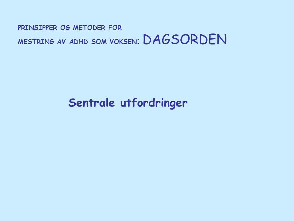 PRINSIPPER OG METODER FOR MESTRING AV ADHD SOM VOKSEN : DAGSORDEN Sentrale utfordringer
