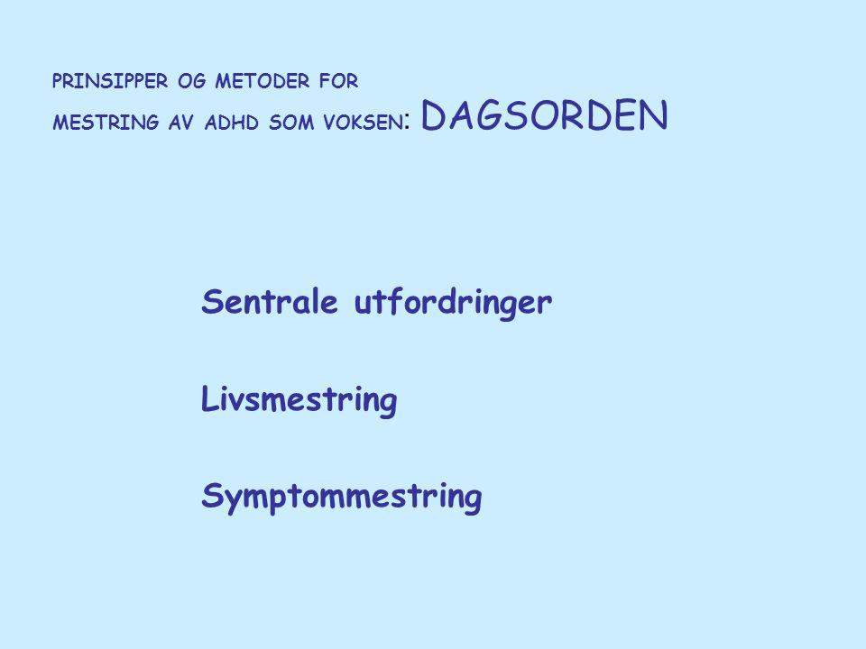 PRINSIPPER OG METODER FOR MESTRING AV ADHD SOM VOKSEN : DAGSORDEN Sentrale utfordringer Livsmestring Symptommestring