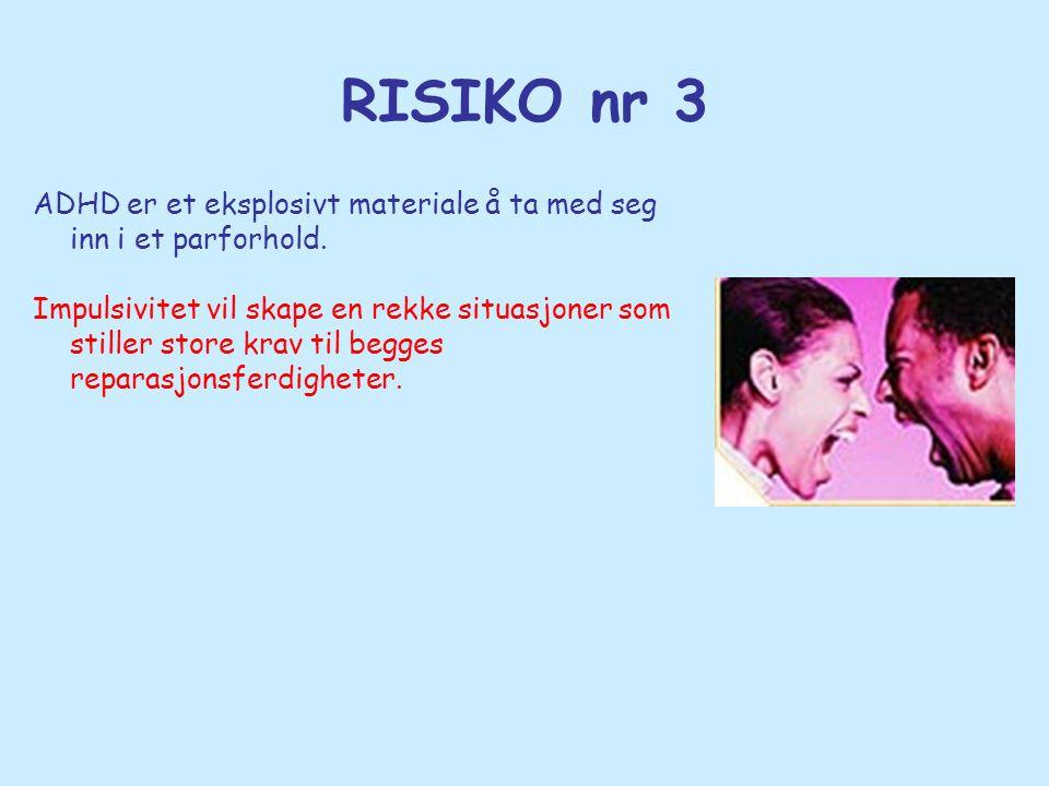 RISIKO nr 3 ADHD er et eksplosivt materiale å ta med seg inn i et parforhold. Impulsivitet vil skape en rekke situasjoner som stiller store krav til b